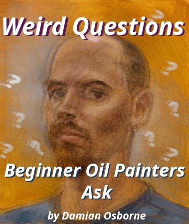 Weird Questions Beginner Oil Painters Ask